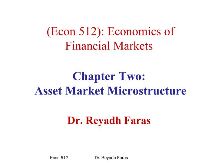 Econ 512 economics of financial markets chapter two asset market microstructure dr reyadh faras