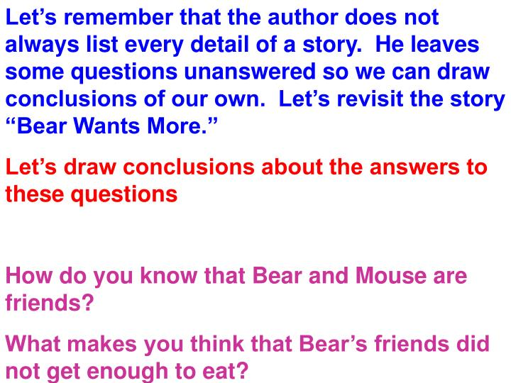 "Let's remember that the author does not always list every detail of a story.  He leaves some questions unanswered so we can draw conclusions of our own.  Let's revisit the story ""Bear Wants More."""