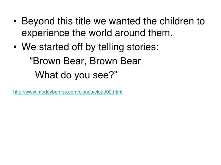 Beyond this title we wanted the children to experience the world around them.