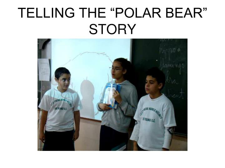 "TELLING THE ""POLAR BEAR"" STORY"