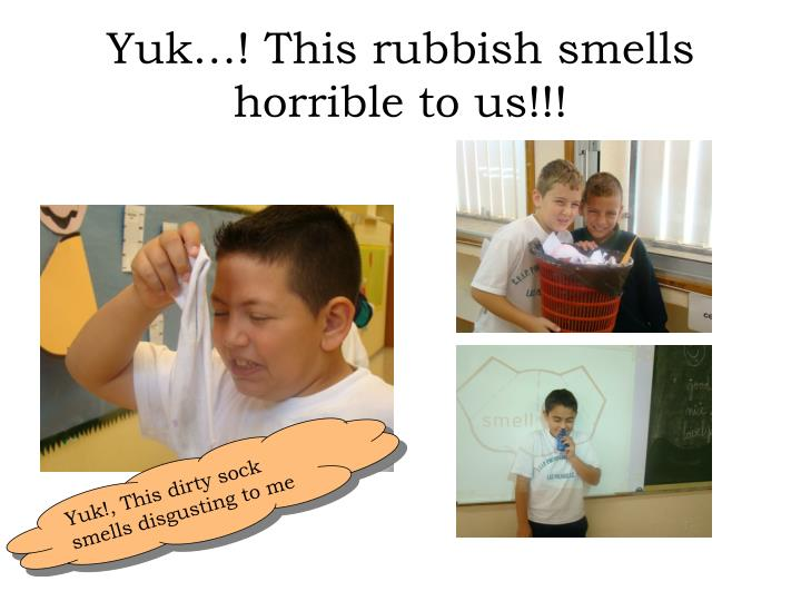 Yuk…! This rubbish smells horrible to us!!!
