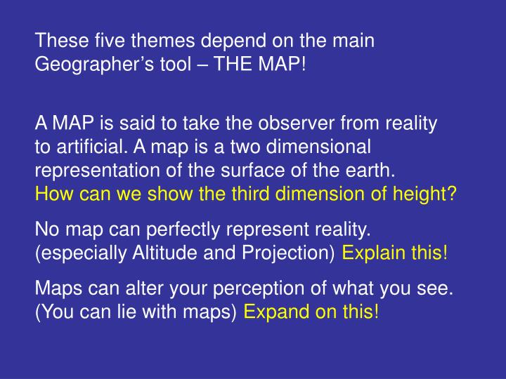 These five themes depend on the main Geographer's tool – THE MAP!