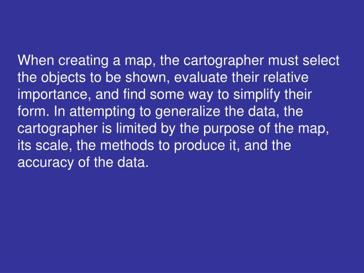 When creating a map, the cartographer must select the objects to be shown, evaluate their relative importance, and find some way to simplify their form. In attempting to generalize the data, the cartographer is limited by the purpose of the map, its scale, the methods to produce it, and the accuracy of the data.