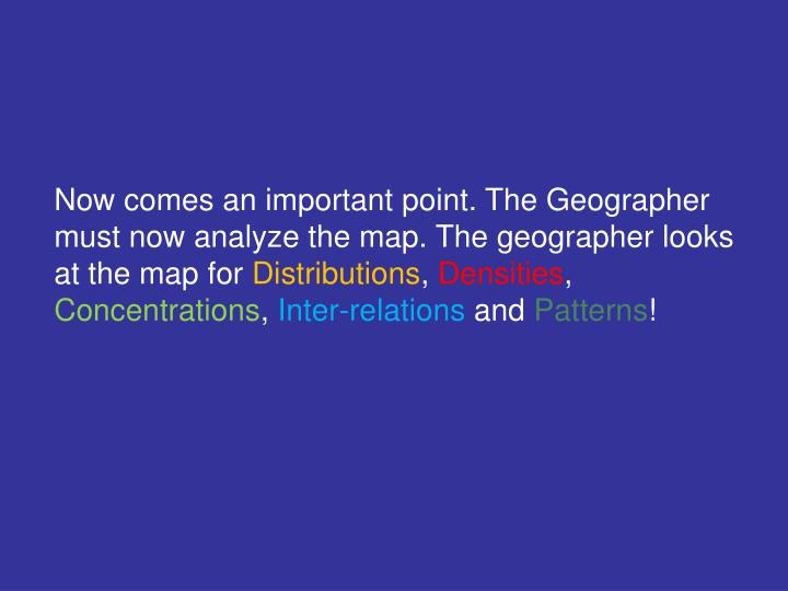 Now comes an important point. The Geographer must now analyze the map. The geographer looks at the map for