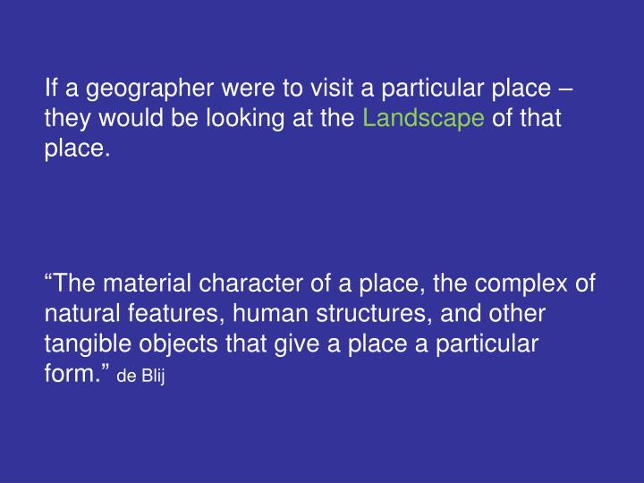 If a geographer were to visit a particular place – they would be looking at the