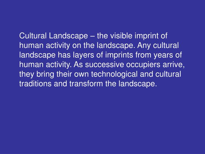 Cultural Landscape – the visible imprint of human activity on the landscape. Any cultural landscape has layers of imprints from years of human activity. As successive occupiers arrive, they bring their own technological and cultural traditions and transform the landscape.
