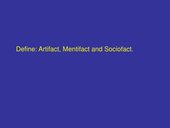 Define: Artifact, Mentifact and Sociofact.