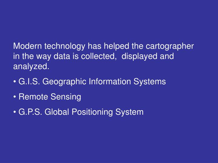 Modern technology has helped the cartographer in the way data is collected,  displayed and analyzed.