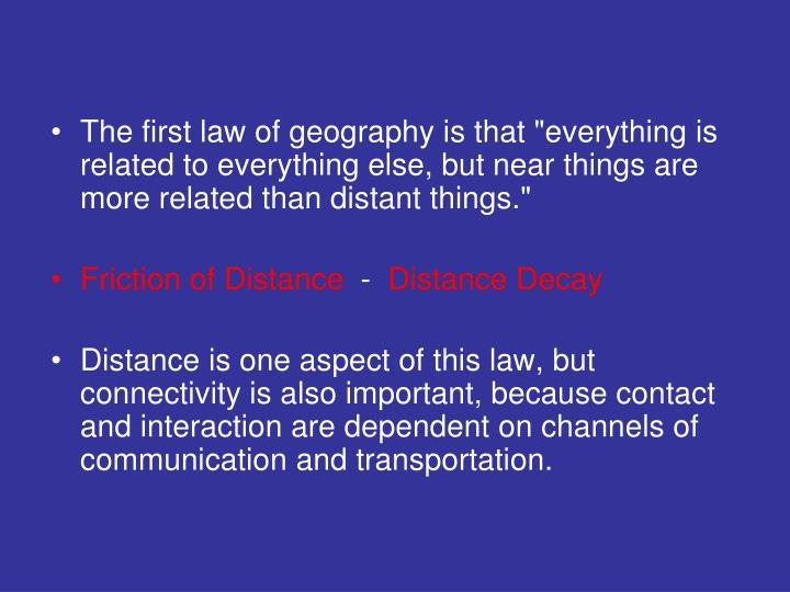 "The first law of geography is that ""everything is related to everything else, but near things are more related than distant things."""