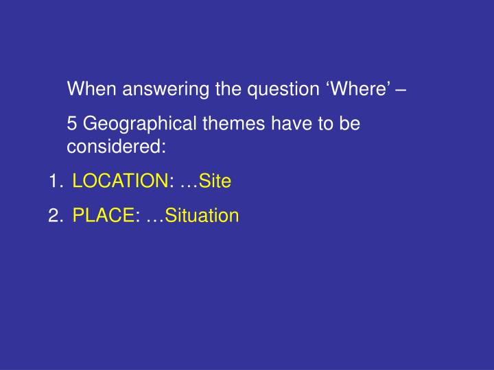 When answering the question 'Where' –