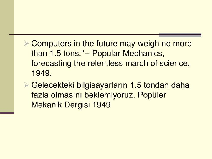 "Computers in the future may weigh no more than 1.5 tons.""-- Popular Mechanics, forecasting the relentless march of science, 1949."
