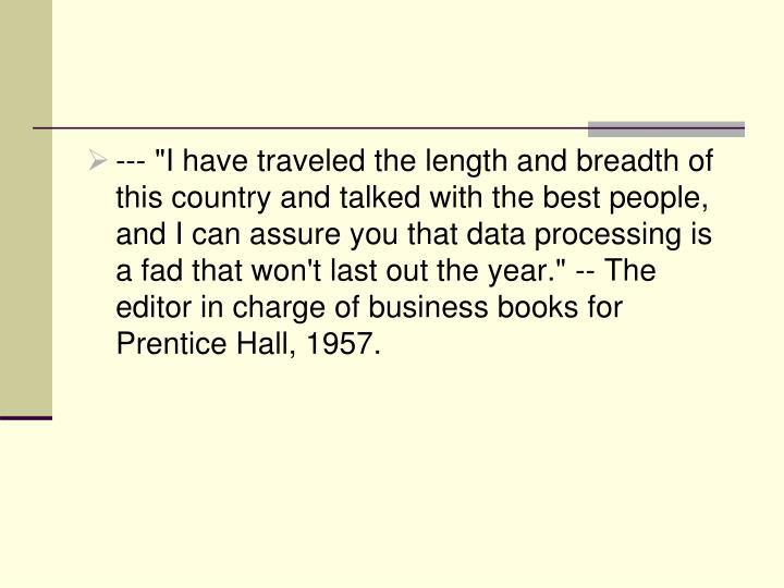 "--- ""I have traveled the length and breadth of this country and talked with the best people, and I can assure you that data processing is a fad that won't last out the year."" -- The editor in charge of business books for Prentice Hall, 1957."