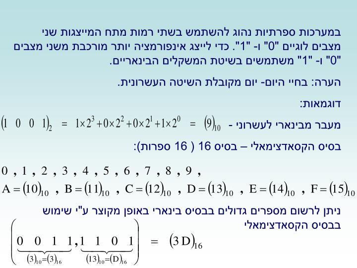 """במערכות ספרתיות נהוג להשתמש בשתי רמות מתח המייצגות שני מצבים לוגיים """"0"""" ו- """"1"""". כדי לייצג אינפורמציה יותר מורכבת משני מצבים """"0"""" ו- """"1"""" משתמשים בשיטת המשקלים הבינאריים."""