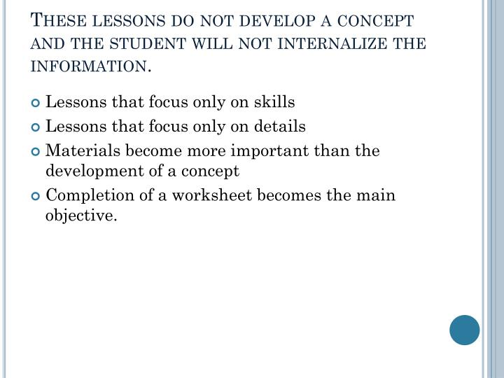These lessons do not develop a concept and the student will not internalize the information.