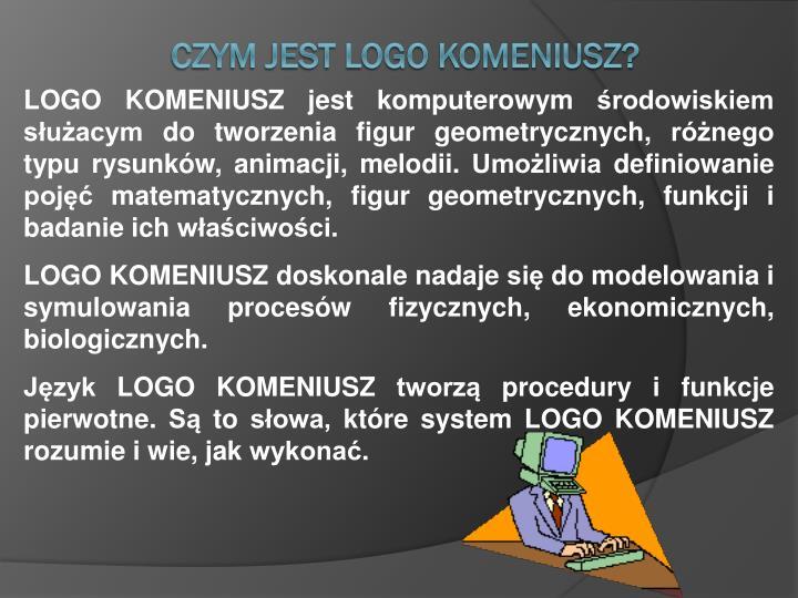 LOGO KOMENIUSZ jest komputerowym środowiskiem służacym do tworzenia figur geometrycznych, różnego typu rysunków, animacji, melodii. Umożliwia definiowanie pojęć matematycznych, figur geometrycznych, funkcji i badanie ich właściwości.