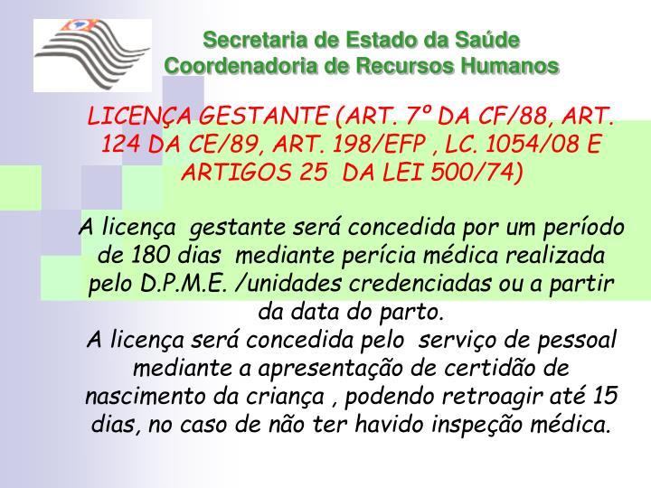 LICENÇA GESTANTE (ART. 7º DA CF/88, ART. 124 DA CE/89, ART. 198/EFP , LC. 1054/08 E ARTIGOS 25  DA LEI 500/74)