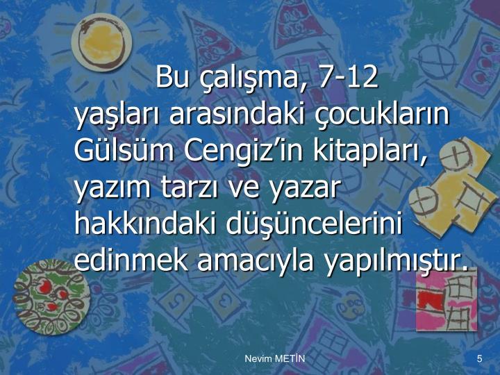 Bu çalışma, 7-12 yaşları arasındaki çocukların Gülsüm Cengiz'in kitapları, yazım tarzı ve yazar hakkındaki düşüncelerini edinmek amacıyla yapılmıştır.