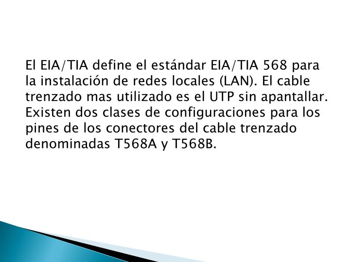El EIA/TIA define el estándar EIA/TIA 568 para la instalación de redes locales (LAN). El cable trenzado mas utilizado es el UTP sin apantallar. Existen dos clases de configuraciones para los pines de los conectores del cable trenzado denominadas T568A y T568B.