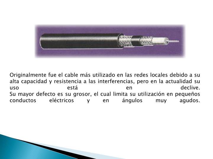 Originalmente fue el cable más utilizado en las redes locales debido a su alta capacidad y resistencia a las interferencias, pero en la actualidad su uso está en declive.