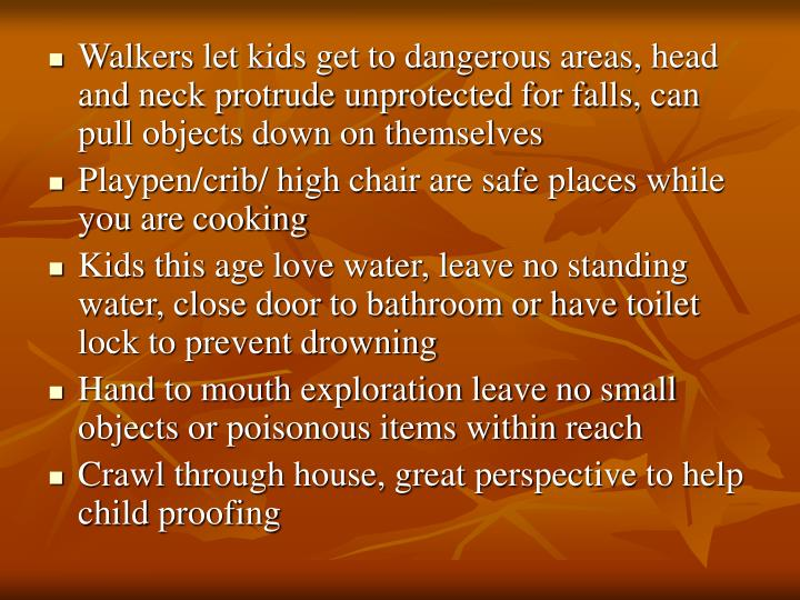 Walkers let kids get to dangerous areas, head and neck protrude unprotected for falls, can pull objects down on themselves