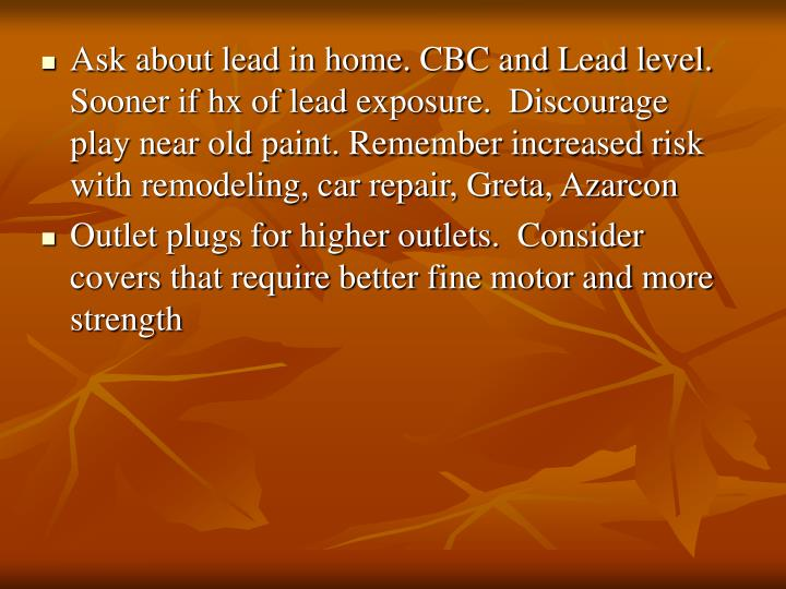 Ask about lead in home. CBC and Lead level. Sooner if hx of lead exposure.  Discourage play near old paint. Remember increased risk with remodeling, car repair, Greta, Azarcon