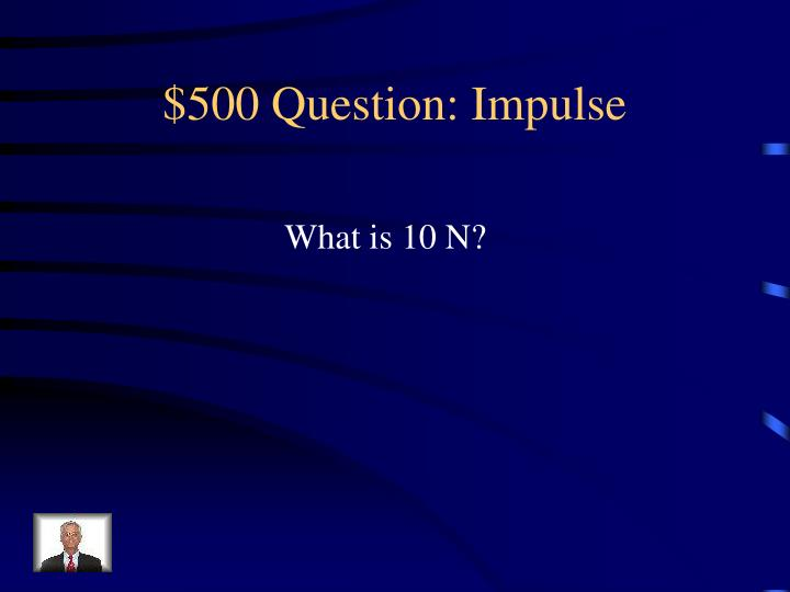 $500 Question: Impulse