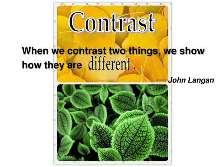 When we contrast two things, we show