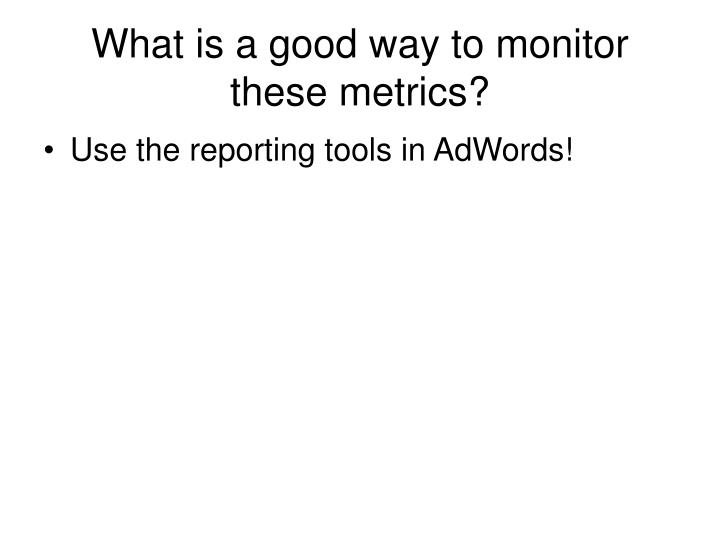What is a good way to monitor these metrics?