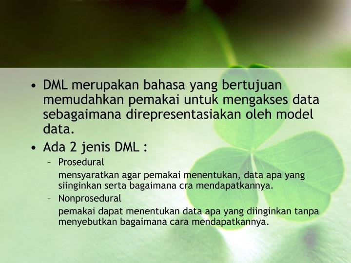 DML merupakan bahasa yang bertujuan memudahkan pemakai untuk mengakses data sebagaimana direpresentasiakan oleh model data.