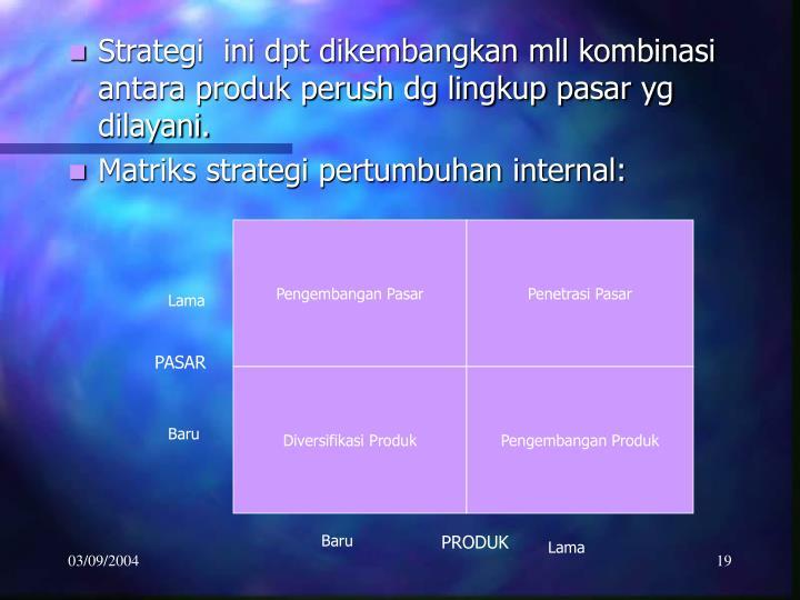 Strategi  ini dpt dikembangkan mll kombinasi antara produk perush dg lingkup pasar yg dilayani.