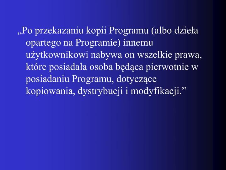 """""""Po przekazaniu kopii Programu (albo dzieła opartego na Programie) innemu użytkownikowi nabywa on wszelkie prawa, które posiadała osoba będąca pierwotnie w posiadaniu Programu, dotyczące kopiowania, dystrybucji i modyfikacji."""""""