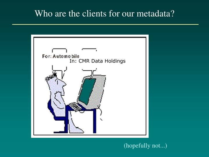 Who are the clients for our metadata?