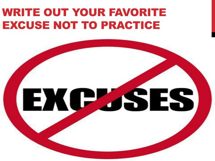 Write out your favorite excuse not to practice