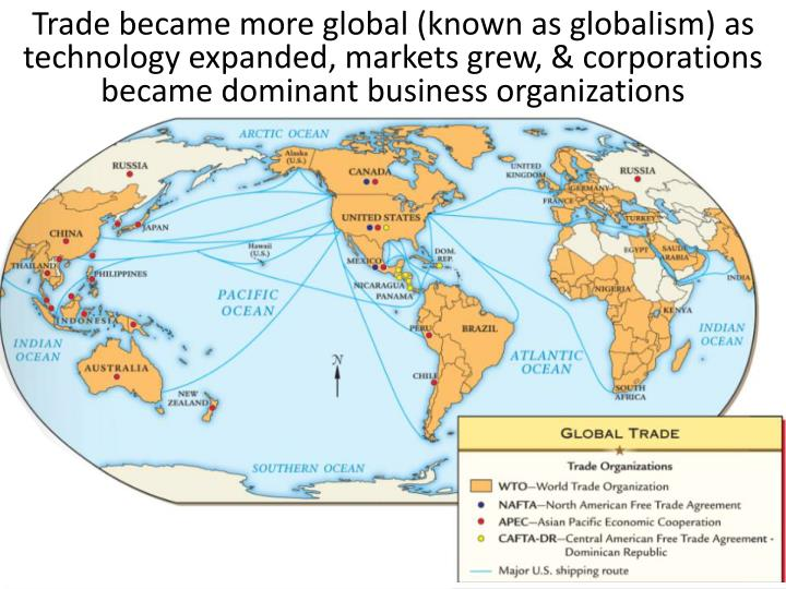 Trade became more global (known as globalism) as technology expanded, markets grew, & corporations became dominant business organizations