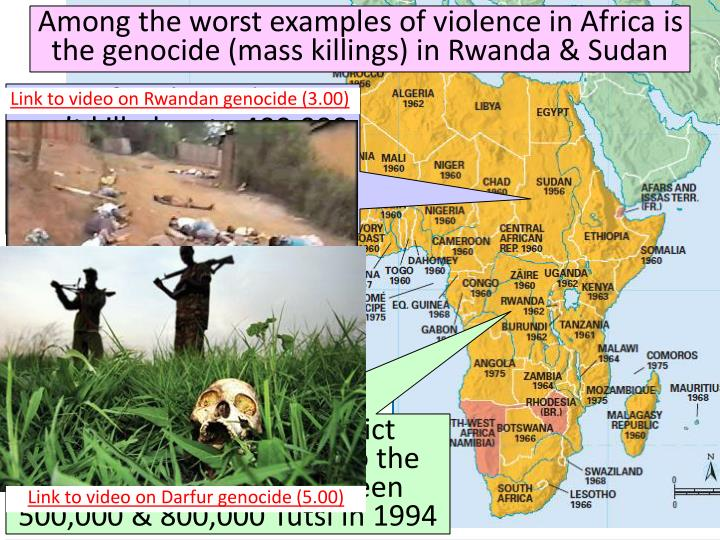 Among the worst examples of violence in Africa is the genocide (mass killings) in Rwanda & Sudan