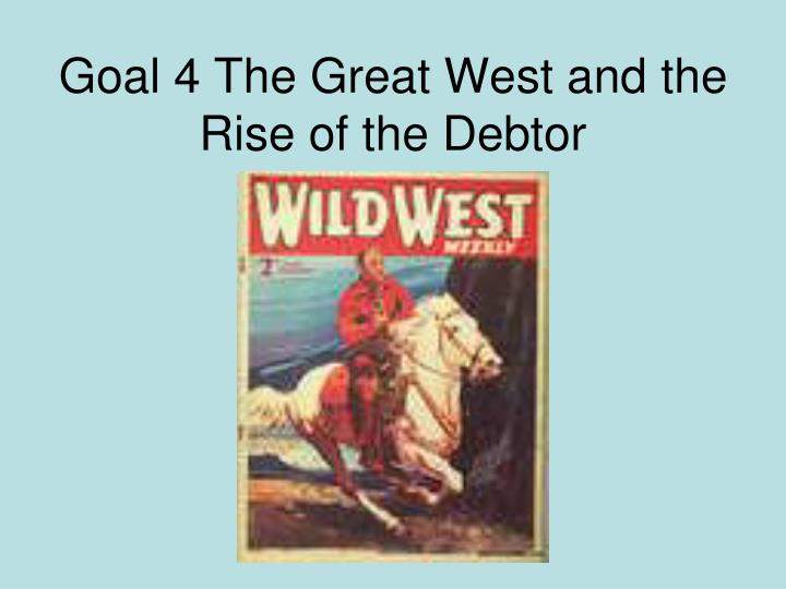Goal 4 the great west and the rise of the debtor