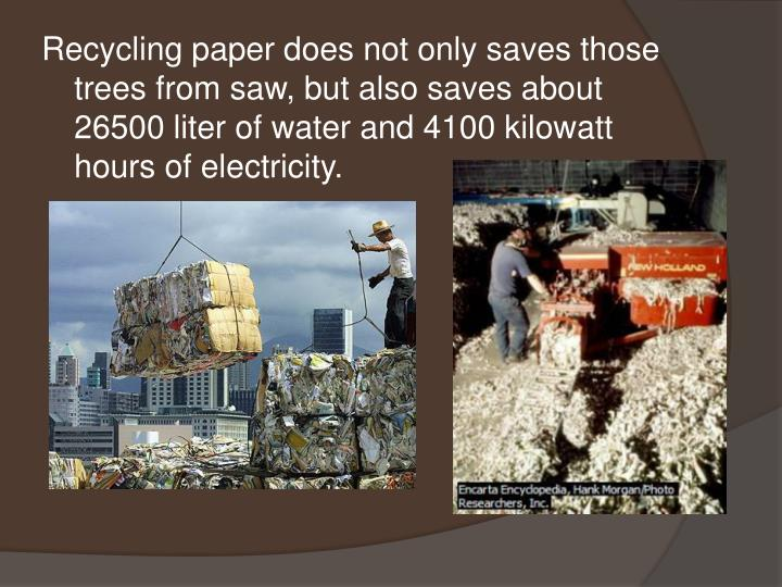 Recycling paper does not only saves those trees from saw, but also saves about 26500 liter of water and 4100 kilowatt hours of electricity.