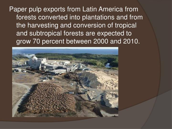 Paper pulp exports from Latin America from forests converted into plantations and from the harvesting and conversion of tropical and subtropical forests are expected to grow 70 percent between 2000 and 2010.