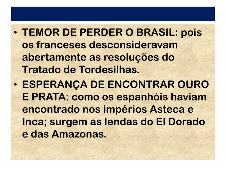 TEMOR DE PERDER O BRASIL: pois os franceses desconsideravam abertamente as resolues do Tratado de Tordesilhas.