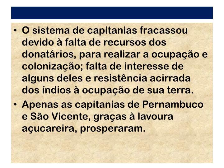 O sistema de capitanias fracassou devido  falta de recursos dos donatrios, para realizar a ocupao e colonizao; falta de interesse de alguns deles e resistncia acirrada dos ndios  ocupao de sua terra.