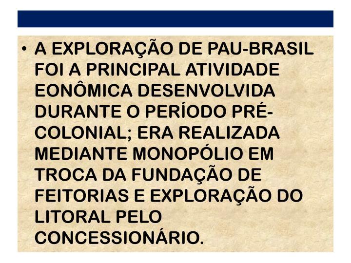 A EXPLORAO DE PAU-BRASIL FOI A PRINCIPAL ATIVIDADE EONMICA DESENVOLVIDA DURANTE O PERODO PR- COLONIAL; ERA REALIZADA MEDIANTE MONOPLIO EM TROCA DA FUNDAO DE FEITORIAS E EXPLORAO DO LITORAL PELO CONCESSIONRIO.
