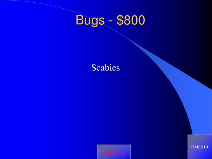 Bugs - $800