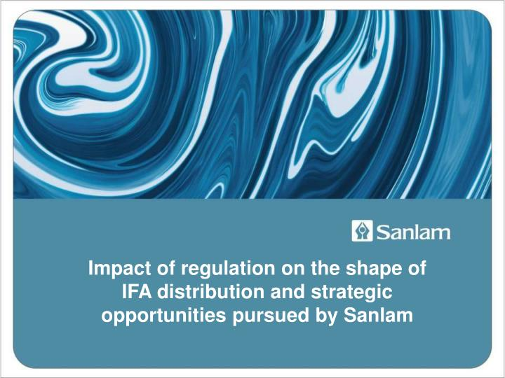 Impact of regulation on the shape of IFA distribution and strategic opportunities pursued by Sanlam