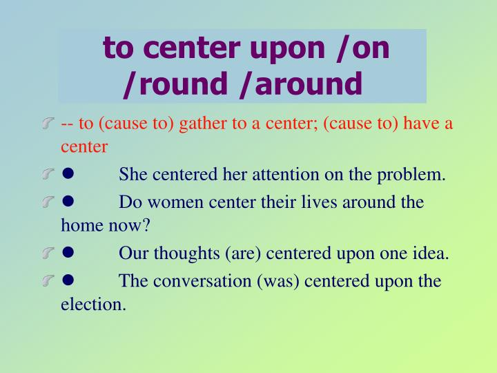 to center upon /on /round /around