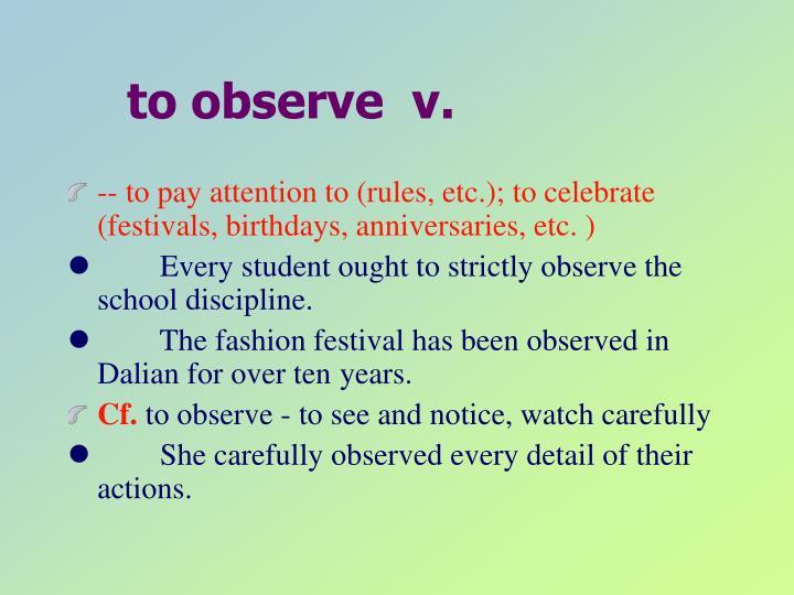 to observe  v.