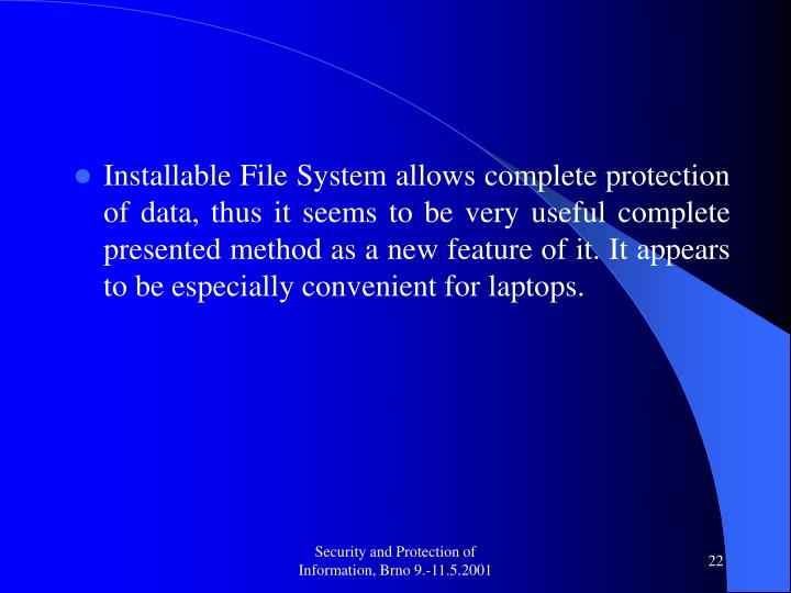 Installable File System allows complete protection of data, thus it seems to be very useful complete presented method as a new feature of it. It appears to be especially convenient for laptops.