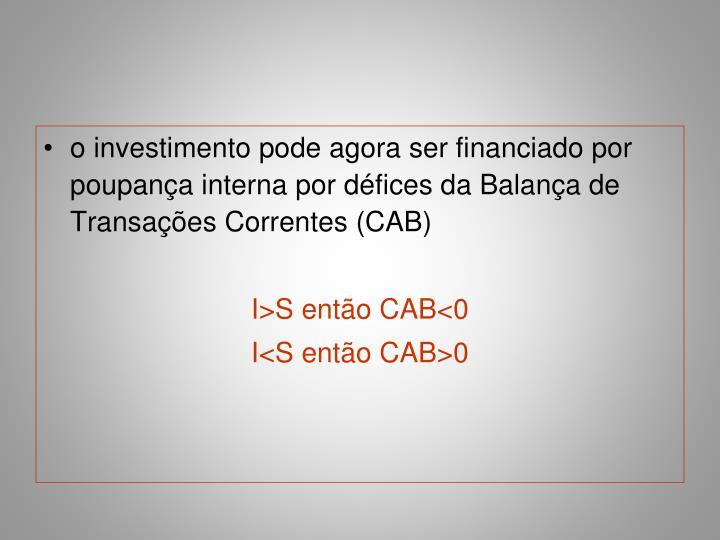 o investimento pode agora ser financiado por poupança interna por défices da Balança de Transações Correntes (CAB)