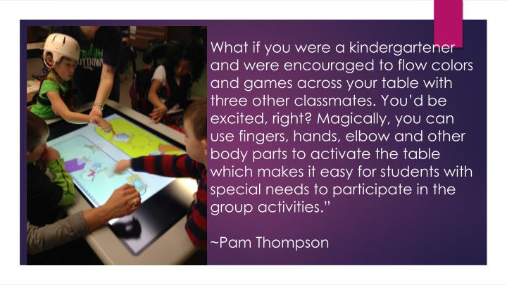 What if you were a kindergartener and were encouraged to flow colors and games across your table with three other classmates. You'd be excited, right? Magically, you can use fingers, hands, elbow and other body parts to activate the table which makes it easy for students with special needs to participate in the group activities