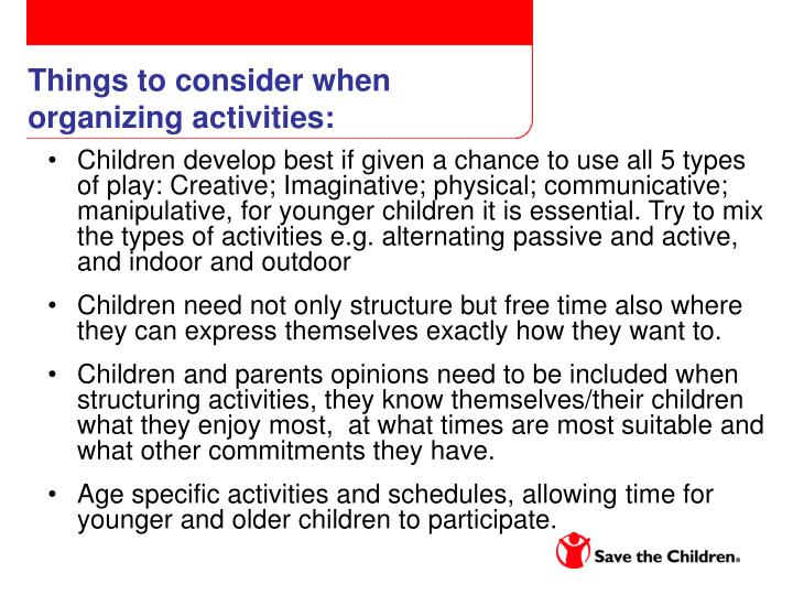 Children develop best if given a chance to use all 5 types of play: Creative; Imaginative; physical; communicative; manipulative, for younger children it is essential. Try to mix the types of activities e.g. alternating passive and active, and indoor and outdoor