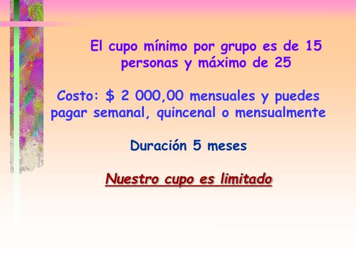 El cupo mínimo por grupo es de 15     personas y máximo de 25